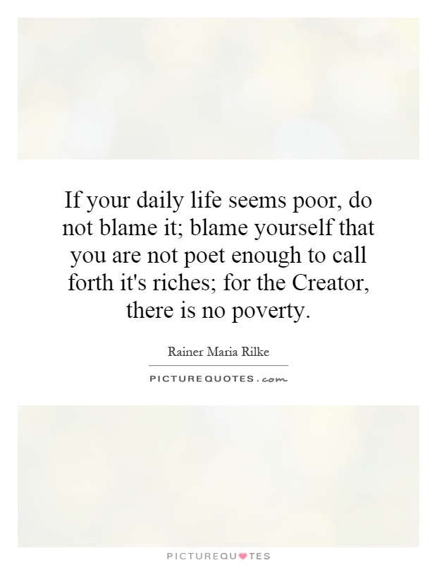 If your daily life seems poor, do not blame it; blame yourself that you are not poet enough to call forth it's riches; for the Creator, there is no poverty Picture Quote #1