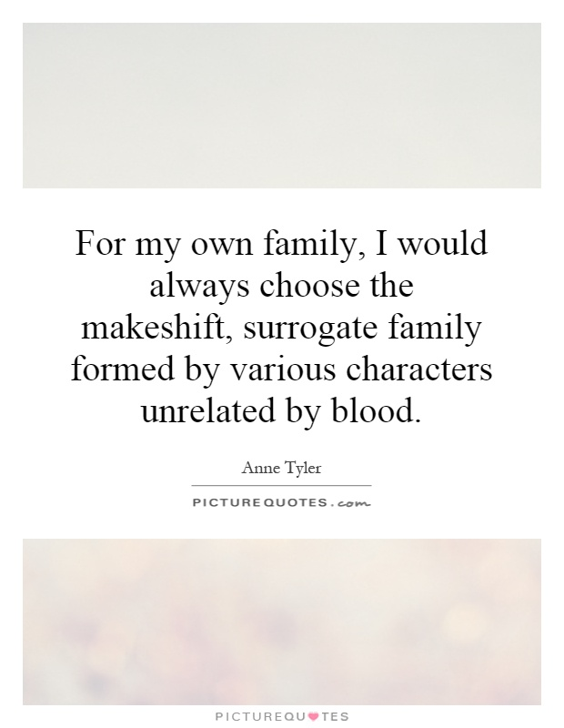 For my own family, I would always choose the makeshift, surrogate family formed by various characters unrelated by blood Picture Quote #1