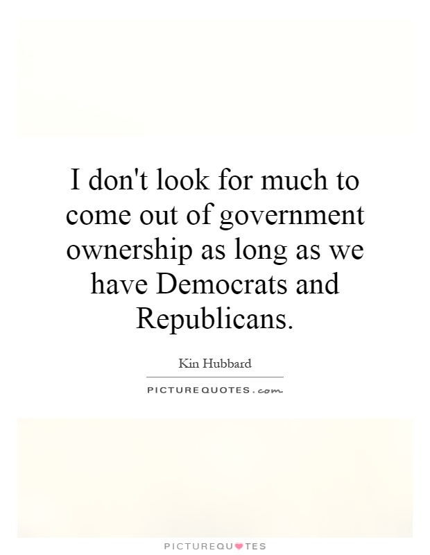 I don't look for much to come out of government ownership as long as we have Democrats and Republicans Picture Quote #1