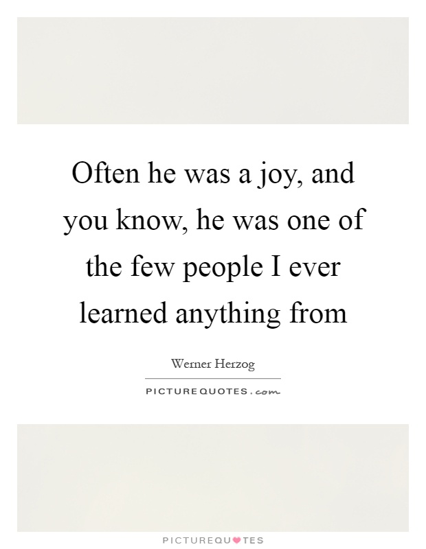 Often he was a joy, and you know, he was one of the few people I ever learned anything from Picture Quote #1