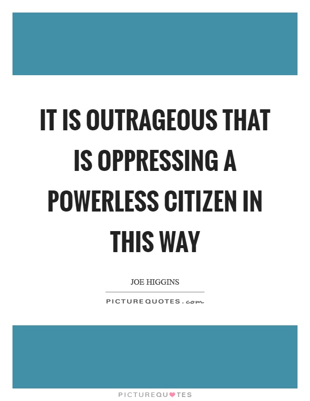 It is outrageous that is oppressing a powerless citizen in this way Picture Quote #1