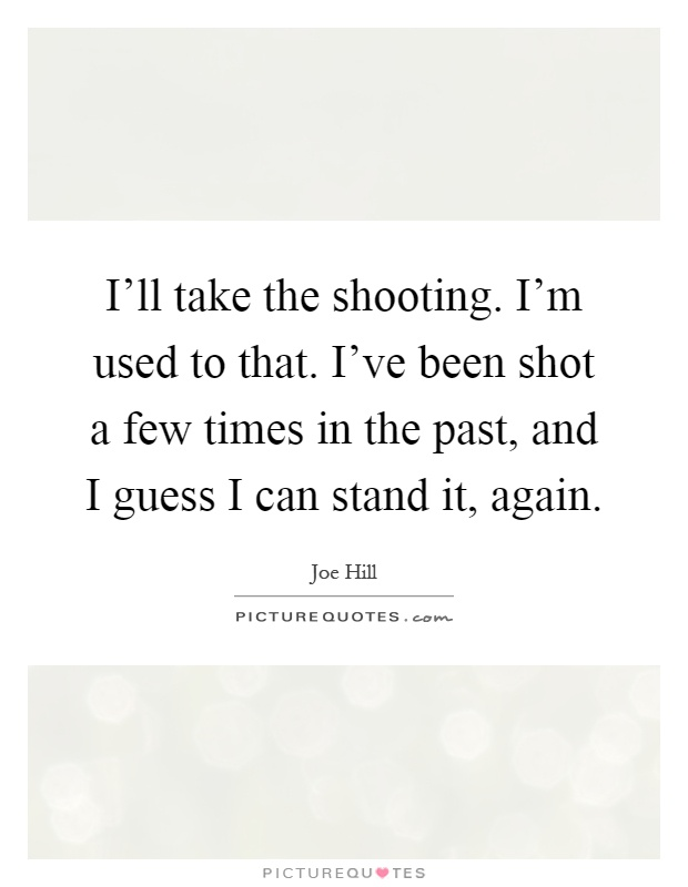I'll take the shooting. I'm used to that. I've been shot a few times in the past, and I guess I can stand it, again Picture Quote #1