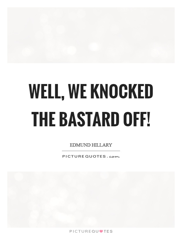 Well, we knocked the bastard off! Picture Quote #1