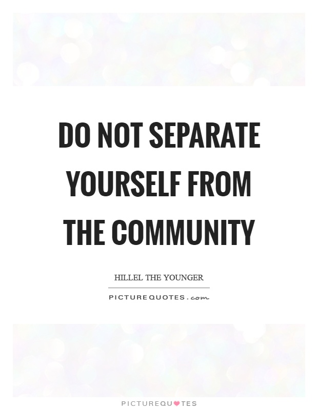Do not separate yourself from the community Picture Quote #1