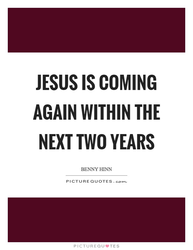 Jesus is coming again within the next two years Picture Quote #1