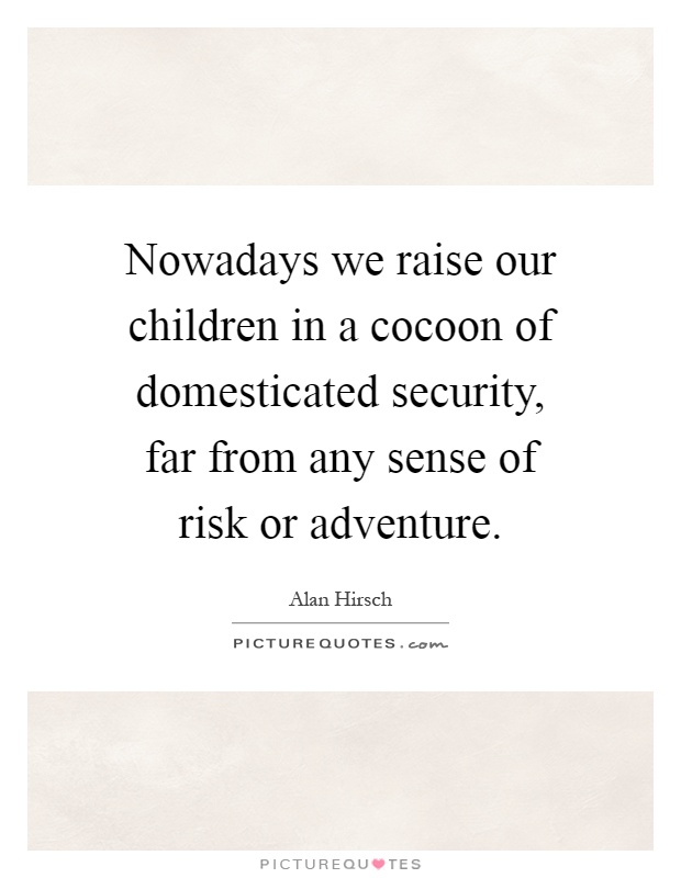 Nowadays we raise our children in a cocoon of domesticated security, far from any sense of risk or adventure Picture Quote #1