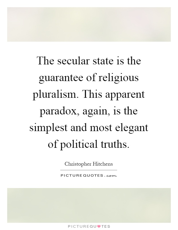 The secular state is the guarantee of religious pluralism. This apparent paradox, again, is the simplest and most elegant of political truths Picture Quote #1