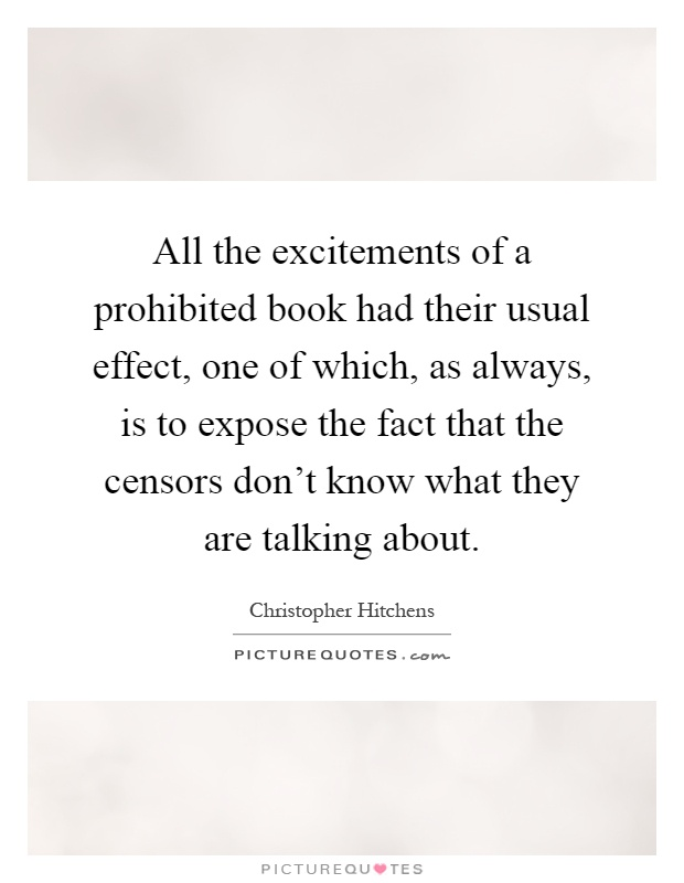 All the excitements of a prohibited book had their usual effect, one of which, as always, is to expose the fact that the censors don't know what they are talking about Picture Quote #1