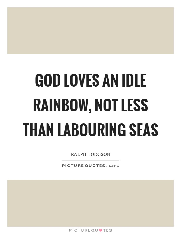 God loves an idle rainbow, not less than labouring seas Picture Quote #1