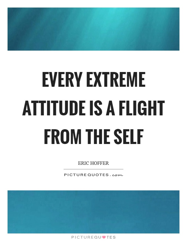 Every extreme attitude is a flight from the self Picture Quote #1