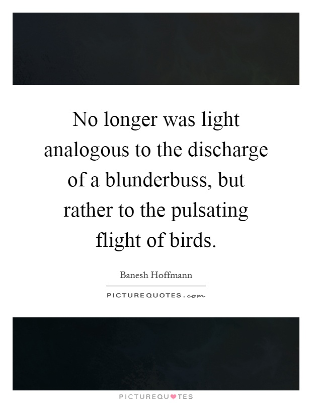 No longer was light analogous to the discharge of a blunderbuss, but rather to the pulsating flight of birds Picture Quote #1
