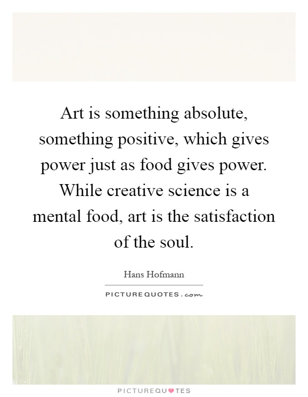 Art is something absolute, something positive, which gives power just as food gives power. While creative science is a mental food, art is the satisfaction of the soul Picture Quote #1