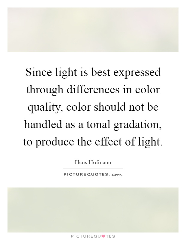 Since light is best expressed through differences in color quality, color should not be handled as a tonal gradation, to produce the effect of light Picture Quote #1