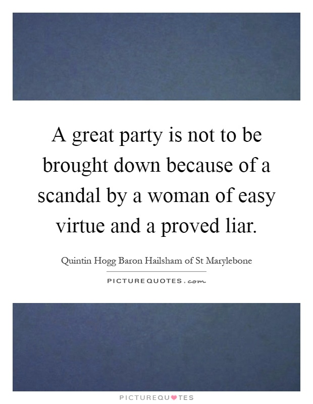 A great party is not to be brought down because of a scandal by a woman of easy virtue and a proved liar Picture Quote #1