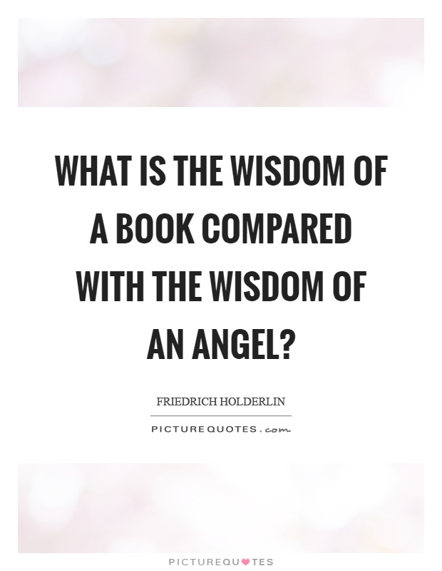 What is the wisdom of a book compared with the wisdom of an angel? Picture Quote #1