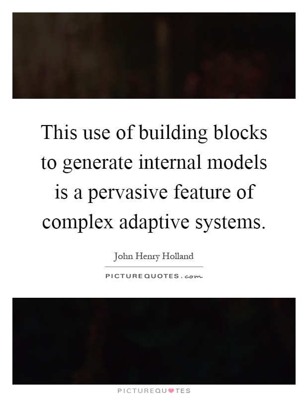 This use of building blocks to generate internal models is a pervasive feature of complex adaptive systems Picture Quote #1