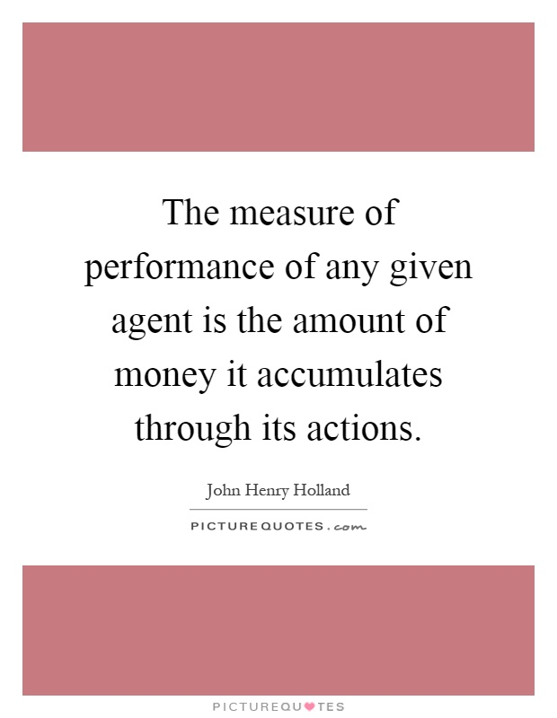 The measure of performance of any given agent is the amount of money it accumulates through its actions Picture Quote #1
