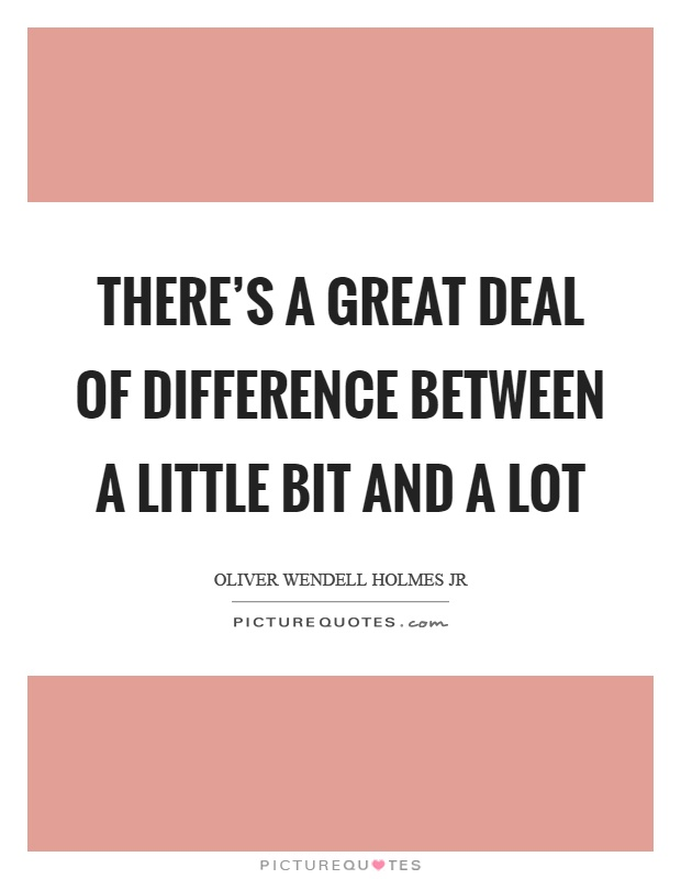 There's a great deal of difference between a little bit and a lot Picture Quote #1
