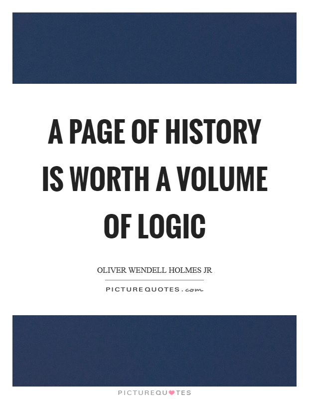 A page of history is worth a volume of logic Picture Quote #1