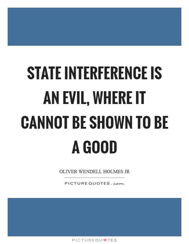State interference is an evil, where it cannot be shown to be a good Picture Quote #1