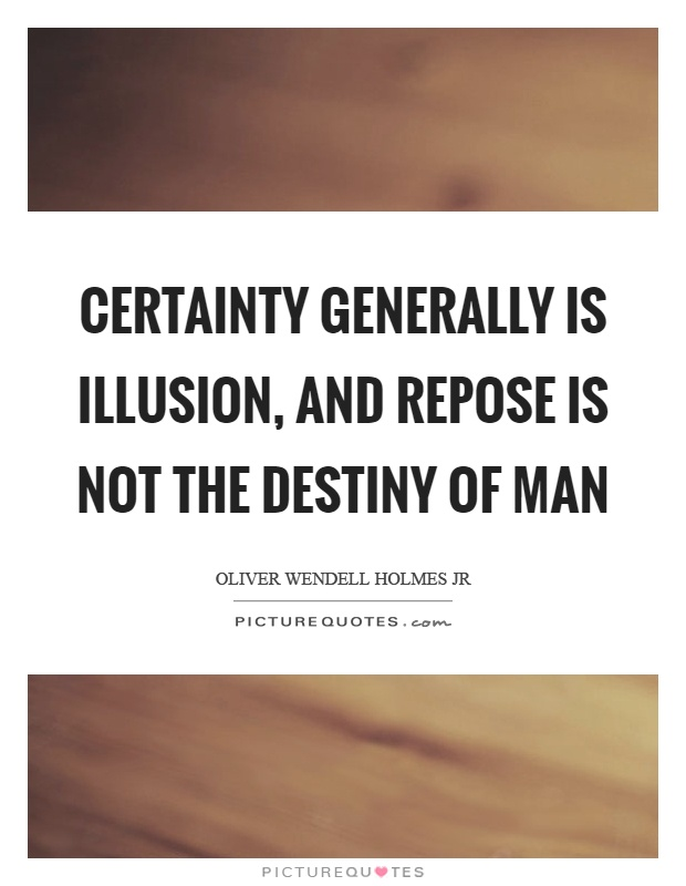 Certainty generally is illusion, and repose is not the destiny of man Picture Quote #1