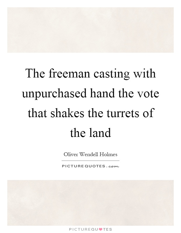 The freeman casting with unpurchased hand the vote that shakes the turrets of the land Picture Quote #1