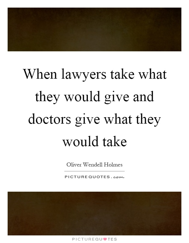 When lawyers take what they would give and doctors give what they would take Picture Quote #1