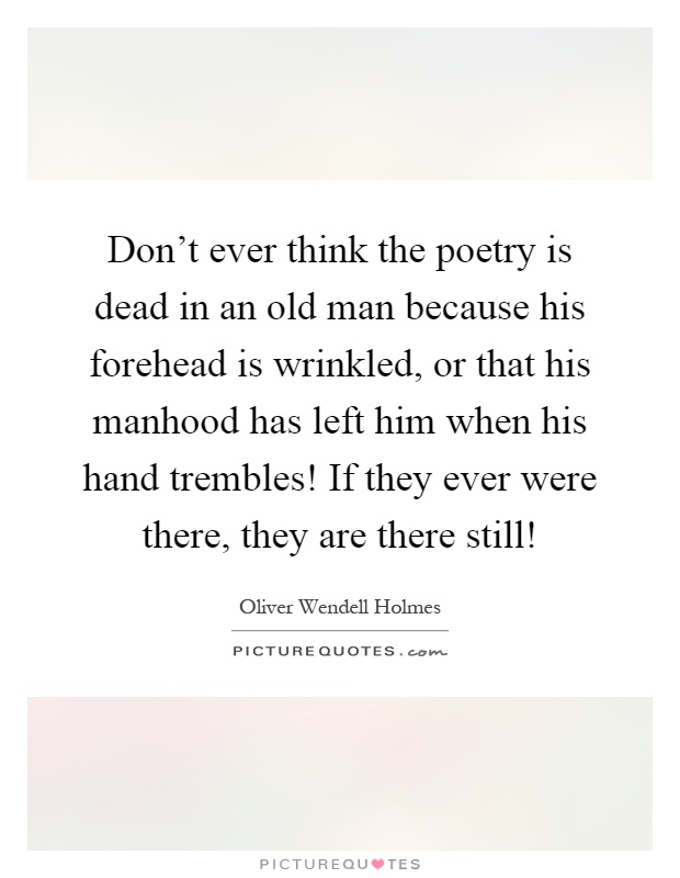 Don't ever think the poetry is dead in an old man because his forehead is wrinkled, or that his manhood has left him when his hand trembles! If they ever were there, they are there still! Picture Quote #1