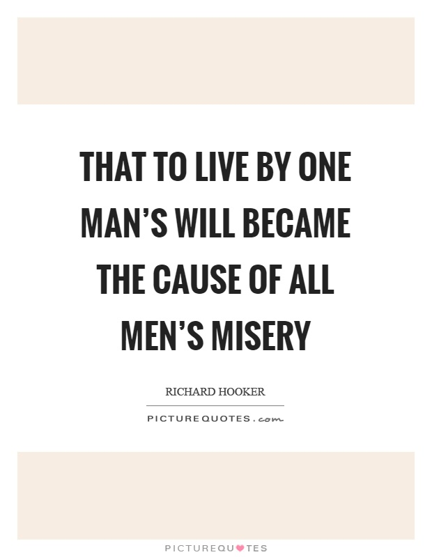 That to live by one man's will became the cause of all men's misery Picture Quote #1