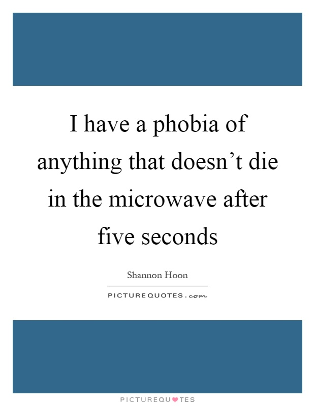 I have a phobia of anything that doesn't die in the microwave after five seconds Picture Quote #1