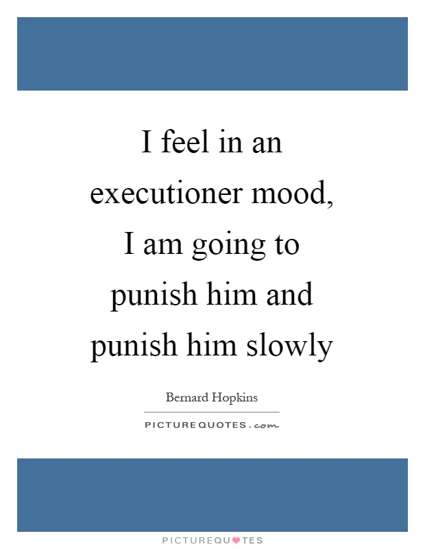 I feel in an executioner mood, I am going to punish him and punish him slowly Picture Quote #1