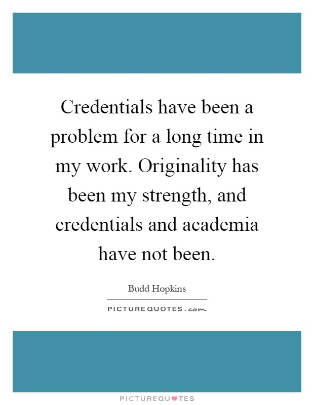 Credentials have been a problem for a long time in my work. Originality has been my strength, and credentials and academia have not been Picture Quote #1