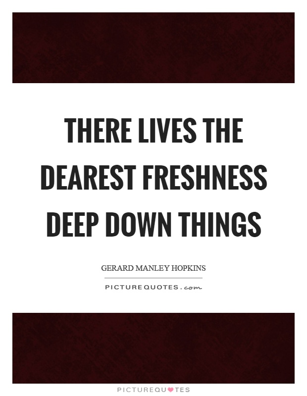 There lives the dearest freshness deep down things Picture Quote #1