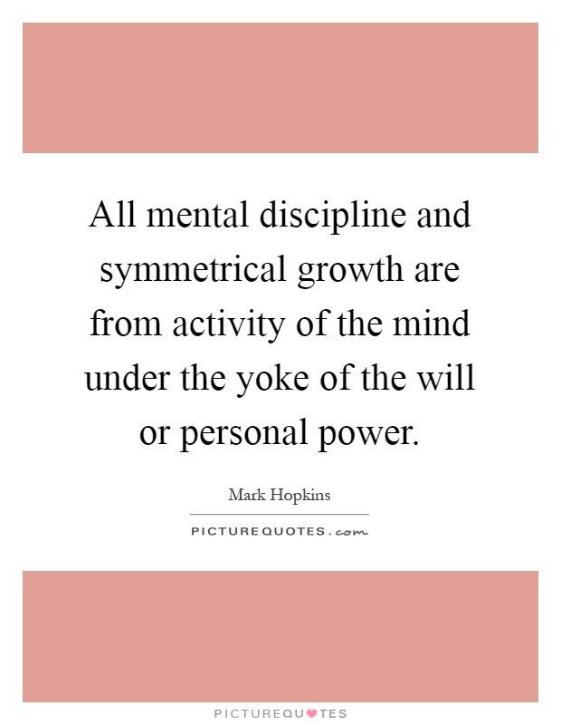 All mental discipline and symmetrical growth are from activity of the mind under the yoke of the will or personal power Picture Quote #1