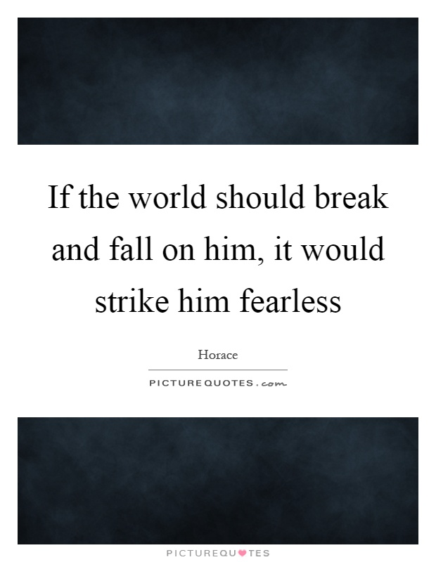 If the world should break and fall on him, it would strike him fearless Picture Quote #1