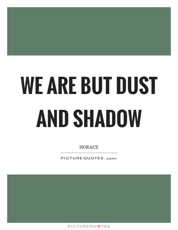 We are but dust and shadow Picture Quote #1