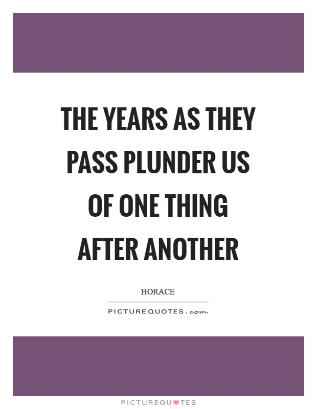 The years as they pass plunder us of one thing after another Picture Quote #1