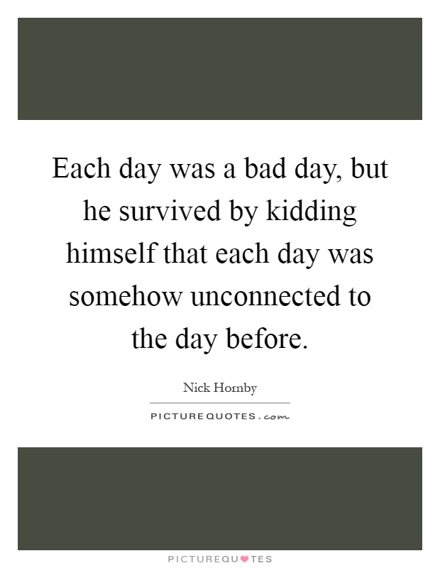 Each day was a bad day, but he survived by kidding himself that each day was somehow unconnected to the day before Picture Quote #1