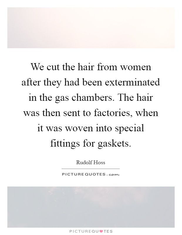 We cut the hair from women after they had been exterminated in the gas chambers. The hair was then sent to factories, when it was woven into special fittings for gaskets Picture Quote #1