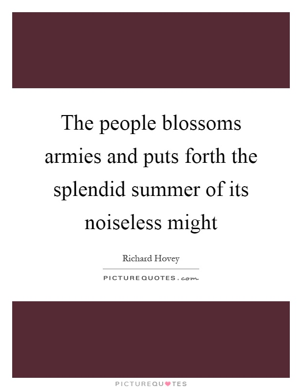 The people blossoms armies and puts forth the splendid summer of its noiseless might Picture Quote #1