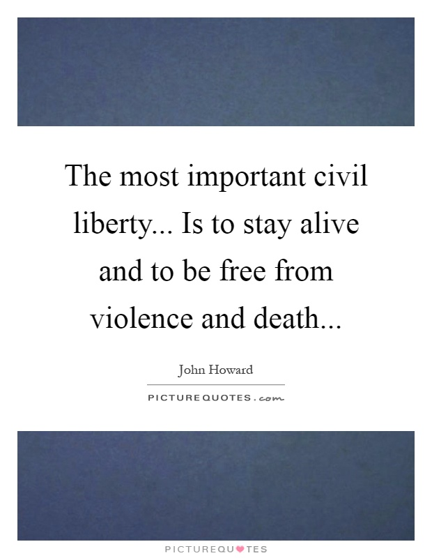 The most important civil liberty... Is to stay alive and to be free from violence and death Picture Quote #1