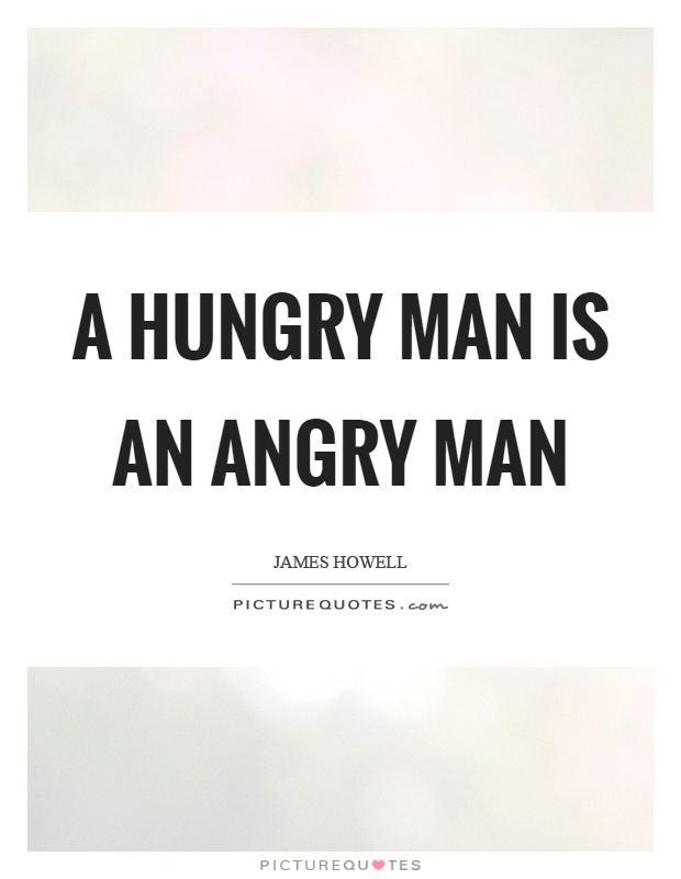 A hungry man is an angry man Picture Quote #1