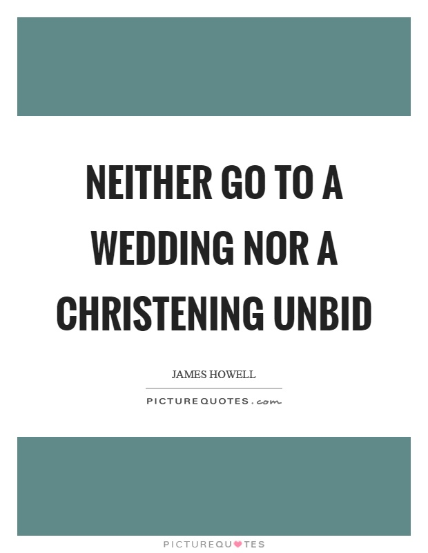 Neither go to a wedding nor a christening unbid Picture Quote #1