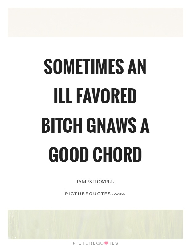 Sometimes an ill favored bitch gnaws a good chord Picture Quote #1