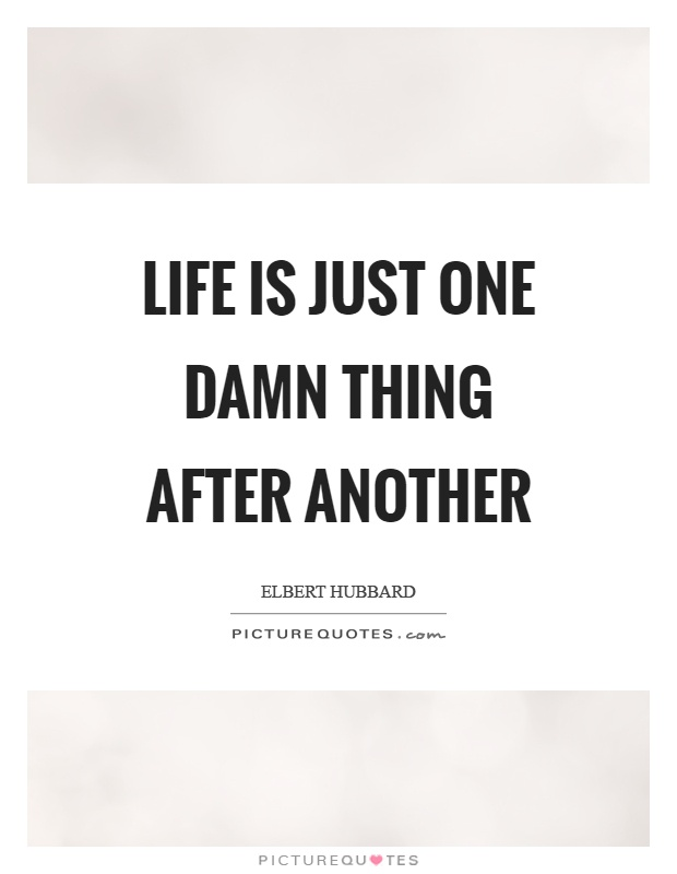 Life is just one damn thing after another Picture Quote #1