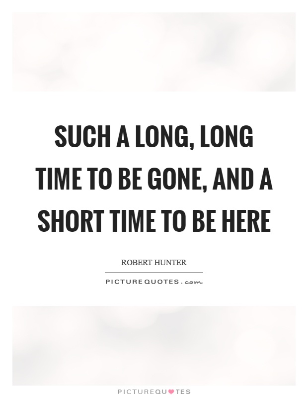 Such a long, long time to be gone, and a short time to be here Picture Quote #1