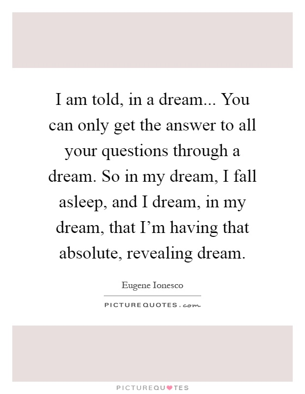 I am told, in a dream... You can only get the answer to all your questions through a dream. So in my dream, I fall asleep, and I dream, in my dream, that I'm having that absolute, revealing dream Picture Quote #1