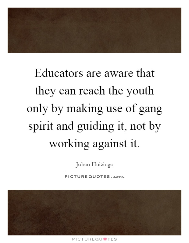 Educators are aware that they can reach the youth only by making use of gang spirit and guiding it, not by working against it Picture Quote #1