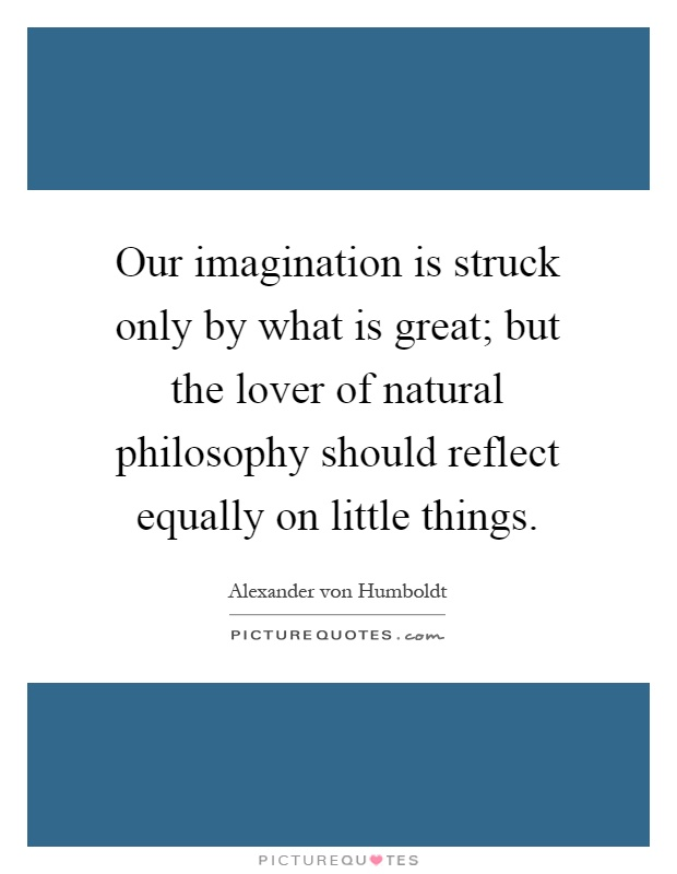 Our imagination is struck only by what is great; but the lover of natural philosophy should reflect equally on little things Picture Quote #1