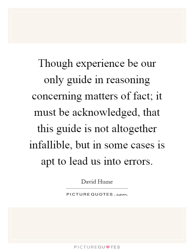though experience be our only guide in reasoning concerning